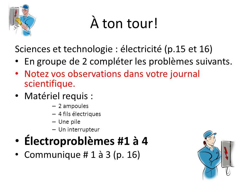 À ton tour! Sciences et technologie : électricité (p.15 et 16) En groupe de 2 compléter les problèmes suivants. Notez vos observations dans votre jour