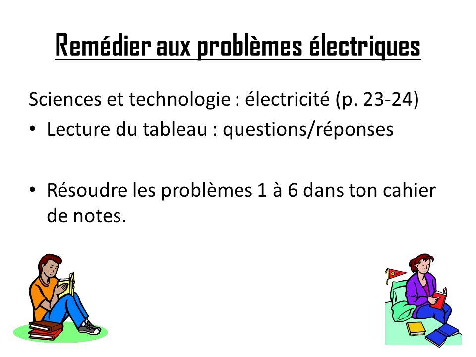 Remédier aux problèmes électriques Sciences et technologie : électricité (p. 23-24) Lecture du tableau : questions/réponses Résoudre les problèmes 1 à