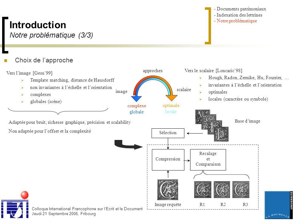 Colloque International Francophone sur l'Ecrit et le Document Jeudi 21 Septembre 2006, Fribourg Introduction Notre problématique (3/3) Choix de l'approche Vers l'image [Gesu'99]  Template matching, distance de Hausdorff  non invariantes à l'échelle et l'orientation  complexes  globales (scène) image scalaire approches optimale locale complexe globale Image requête Compression Recalage et Comparaison R1 R2 R3 Sélection Base d'image Adaptée pour bruit, richesse graphique, précision et scalability Non adaptée pour l'offset et la complexité - Documents patrimoniaux - Indexation des lettrines - Notre problématique Vers le scalaire [Loncaric'98]  Hough, Radon, Zernike, Hu, Fourrier, …  invariantes à l'échelle et l'orientation  optimales  locales (caractère ou symbole)