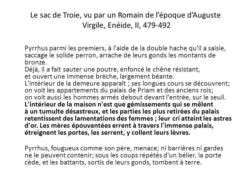 Le sac de Troie, vu par un Romain de l'époque d'Auguste Virgile, Enéide, II, 479-492 Pyrrhus parmi les premiers, à l'aide de la double hache qu'il a s