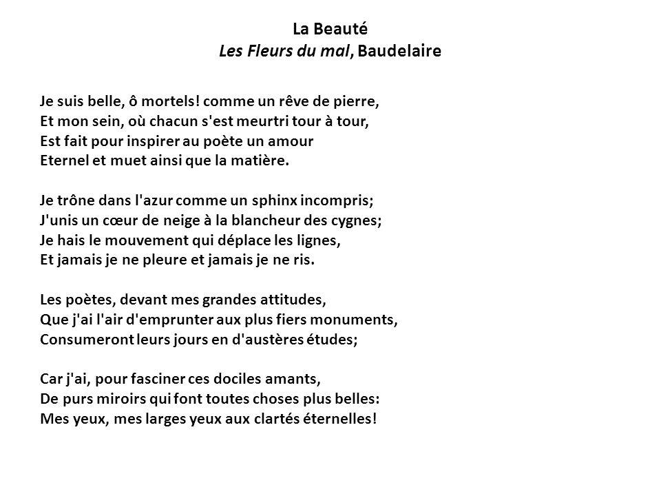 La Beauté Les Fleurs du mal, Baudelaire Je suis belle, ô mortels! comme un rêve de pierre, Et mon sein, où chacun s'est meurtri tour à tour, Est fait