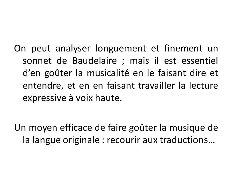 On peut analyser longuement et finement un sonnet de Baudelaire ; mais il est essentiel d'en goûter la musicalité en le faisant dire et entendre, et e