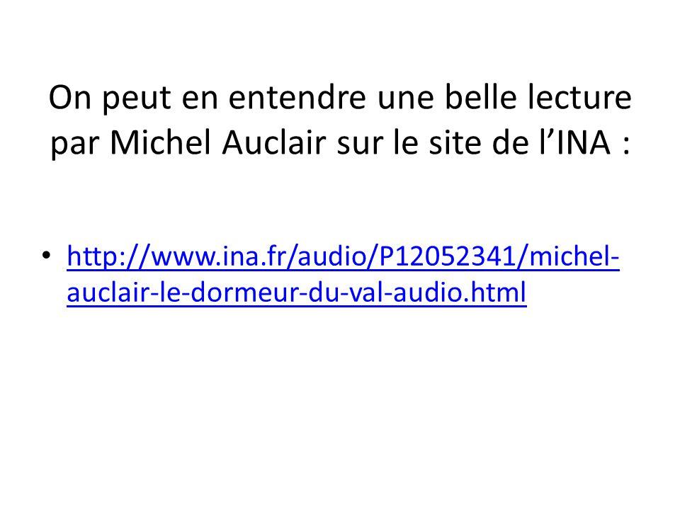 On peut en entendre une belle lecture par Michel Auclair sur le site de l'INA : http://www.ina.fr/audio/P12052341/michel- auclair-le-dormeur-du-val-au