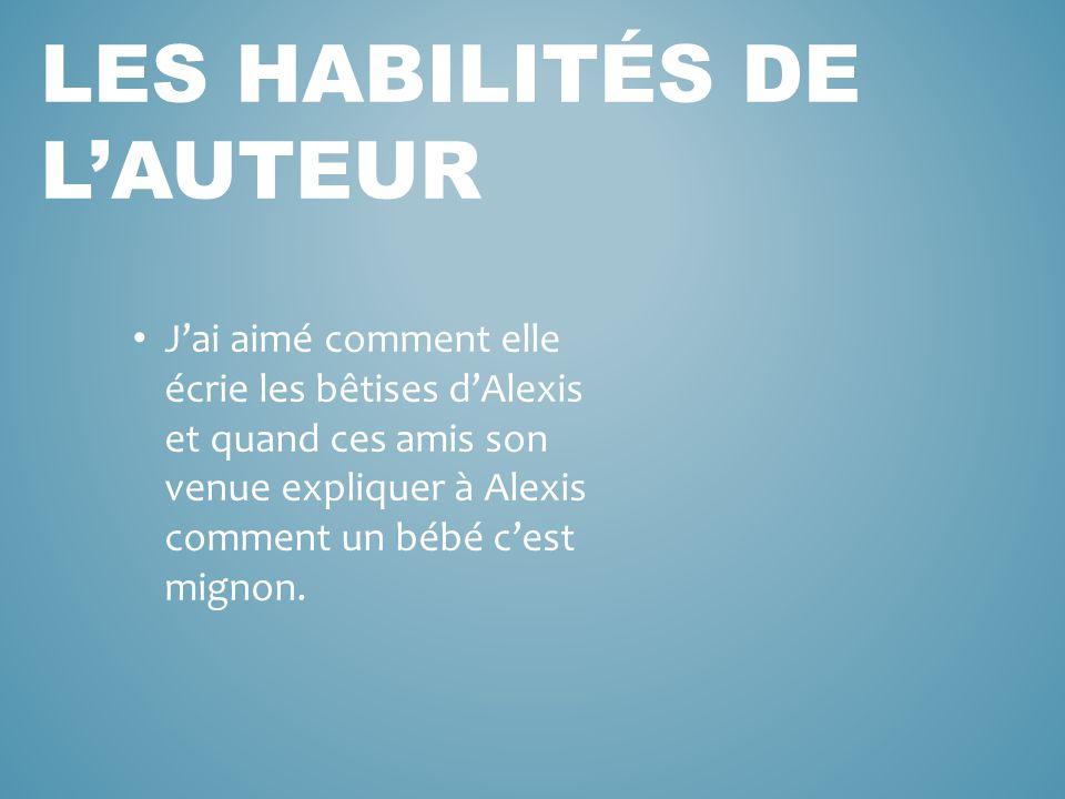 J'ai aimé comment elle écrie les bêtises d'Alexis et quand ces amis son venue expliquer à Alexis comment un bébé c'est mignon. LES HABILITÉS DE L'AUTE
