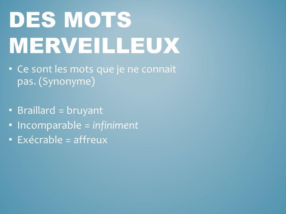 Ce sont les mots que je ne connait pas. (Synonyme) Braillard = bruyant Incomparable = infiniment Exécrable = affreux DES MOTS MERVEILLEUX