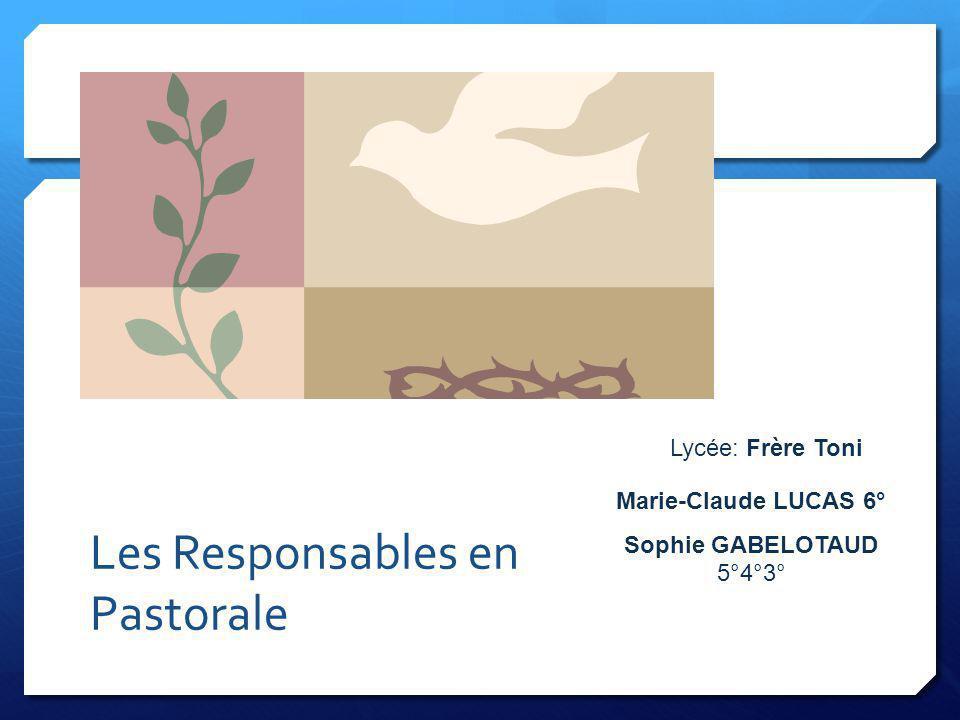 Les Responsables en Pastorale Lycée: Frère Toni Marie-Claude LUCAS 6° Sophie GABELOTAUD 5°4°3°