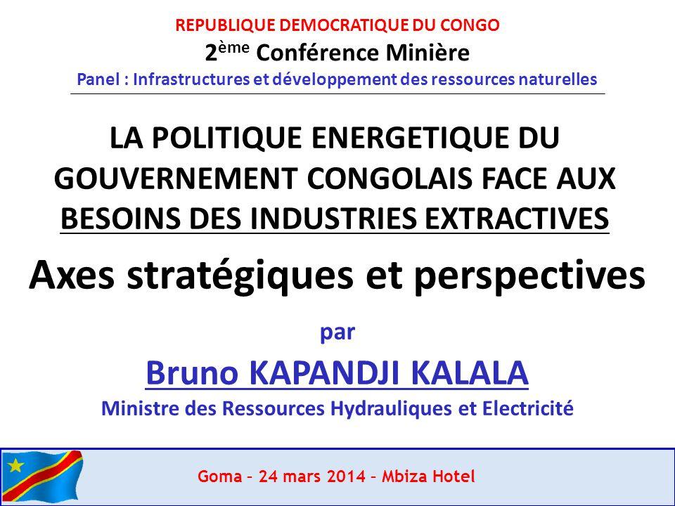 REPUBLIQUE DEMOCRATIQUE DU CONGO 2 ème Conférence Minière Panel : Infrastructures et développement des ressources naturelles Goma – 24 mars 2014 – Mbiza Hotel LA POLITIQUE ENERGETIQUE DU GOUVERNEMENT CONGOLAIS FACE AUX BESOINS DES INDUSTRIES EXTRACTIVES Axes stratégiques et perspectives par Bruno KAPANDJI KALALA Ministre des Ressources Hydrauliques et Electricité
