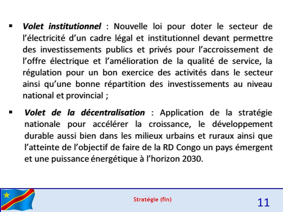 e Stratégie (fin) 11  Volet institutionnel : Nouvelle loi pour doter le secteur de l'électricité d'un cadre légal et institutionnel devant permettre des investissements publics et privés pour l'accroissement de l'offre électrique et l'amélioration de la qualité de service, la régulation pour un bon exercice des activités dans le secteur ainsi qu'une bonne répartition des investissements au niveau national et provincial ;  Volet de la décentralisation : Application de la stratégie nationale pour accélérer la croissance, le développement durable aussi bien dans les milieux urbains et ruraux ainsi que l'atteinte de l'objectif de faire de la RD Congo un pays émergent et une puissance énergétique à l'horizon 2030.
