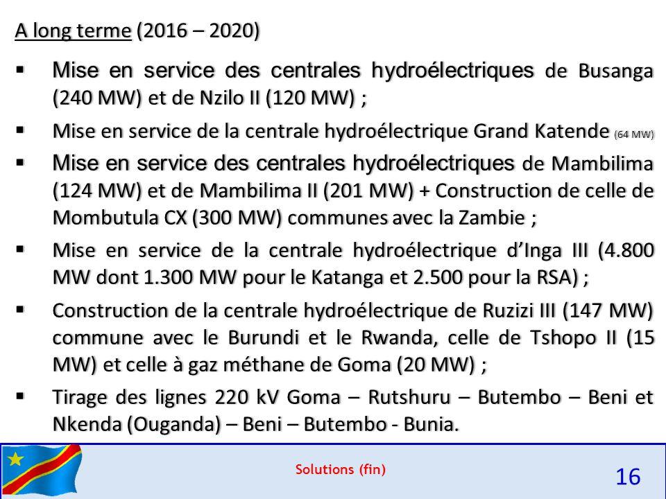 Solutions (fin) A long terme (2016 – 2020)A long terme (2016 – 2020)  Mise en service des centrales hydroélectriques de Busanga (240 MW) et de Nzilo II (120 MW) ;  Mise en service de la centrale hydroélectrique Grand Katende (64 MW)  Mise en service des centrales hydroélectriques de Mambilima (124 MW) et de Mambilima II (201 MW) + Construction de celle de Mombutula CX (300 MW) communes avec la Zambie ;  Mise en service de la centrale hydroélectrique d'Inga III (4.800 MW dont 1.300 MW pour le Katanga et 2.500 pour la RSA) ;  Construction de la centrale hydroélectrique de Ruzizi III (147 MW) commune avec le Burundi et le Rwanda, celle de Tshopo II (15 MW) et celle à gaz méthane de Goma (20 MW) ;  Tirage des lignes 220 kV Goma – Rutshuru – Butembo – Beni et Nkenda (Ouganda) – Beni – Butembo - Bunia.
