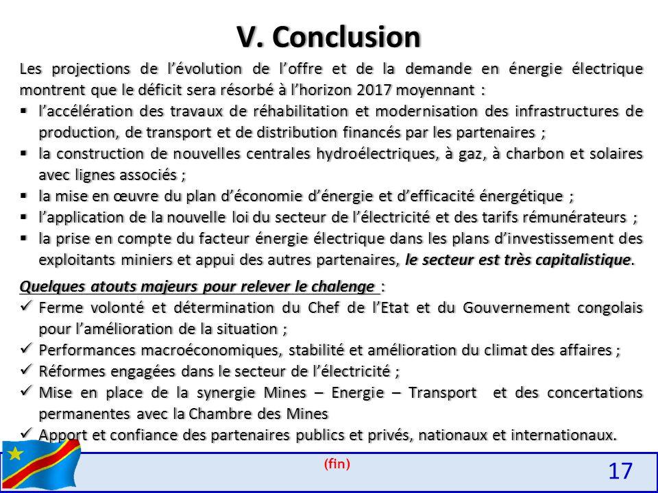 (fin) Les projections de l'évolution de l'offre et de la demande en énergie électrique montrent que le déficit sera résorbé à l'horizon 2017 moyennant :  l'accélération des travaux de réhabilitation et modernisation des infrastructures de production, de transport et de distribution financés par les partenaires ;  la construction de nouvelles centrales hydroélectriques, à gaz, à charbon et solaires avec lignes associés ;  la mise en œuvre du plan d'économie d'énergie et d'efficacité énergétique ;  l'application de la nouvelle loi du secteur de l'électricité et des tarifs rémunérateurs ;  la prise en compte du facteur énergie électrique dans les plans d'investissement des exploitants miniers et appui des autres partenaires, le secteur est très capitalistique.