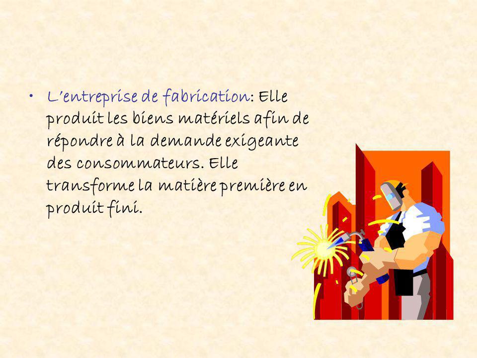L'entreprise de fabrication: Elle produit les biens matériels afin de répondre à la demande exigeante des consommateurs. Elle transforme la matière pr