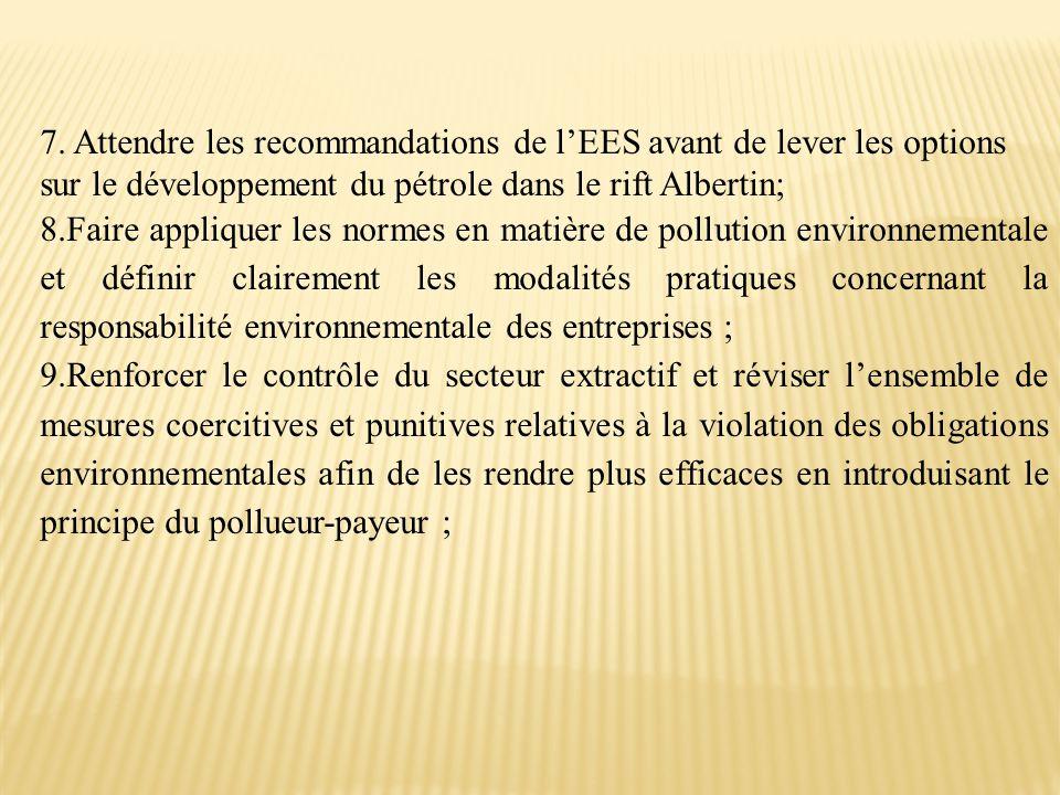 7. Attendre les recommandations de l'EES avant de lever les options sur le développement du pétrole dans le rift Albertin; 8.Faire appliquer les norme