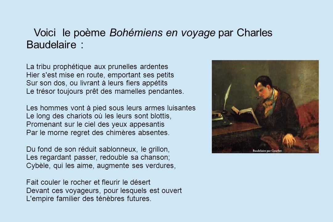 Voici le poème Bohémiens en voyage par Charles Baudelaire : La tribu prophétique aux prunelles ardentes Hier s'est mise en route, emportant ses petits