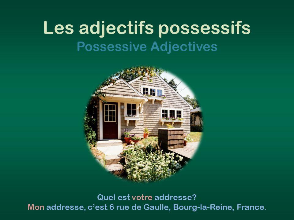 Les adjectifs possessifs Possessive Adjectives Quel est votre addresse? Mon addresse, c'est 6 rue de Gaulle, Bourg-la-Reine, France.