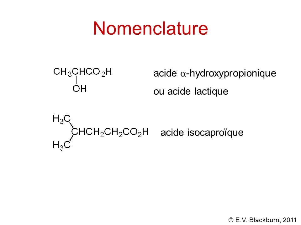 © E.V. Blackburn, 2011 Nomenclature acide  -hydroxypropionique ou acide lactique acide isocaproïque