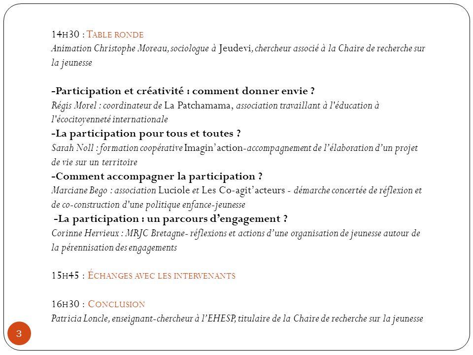 3 14 H 30 : T ABLE RONDE Animation Christophe Moreau, sociologue à Jeudevi, chercheur associé à la Chaire de recherche sur la jeunesse -Participation