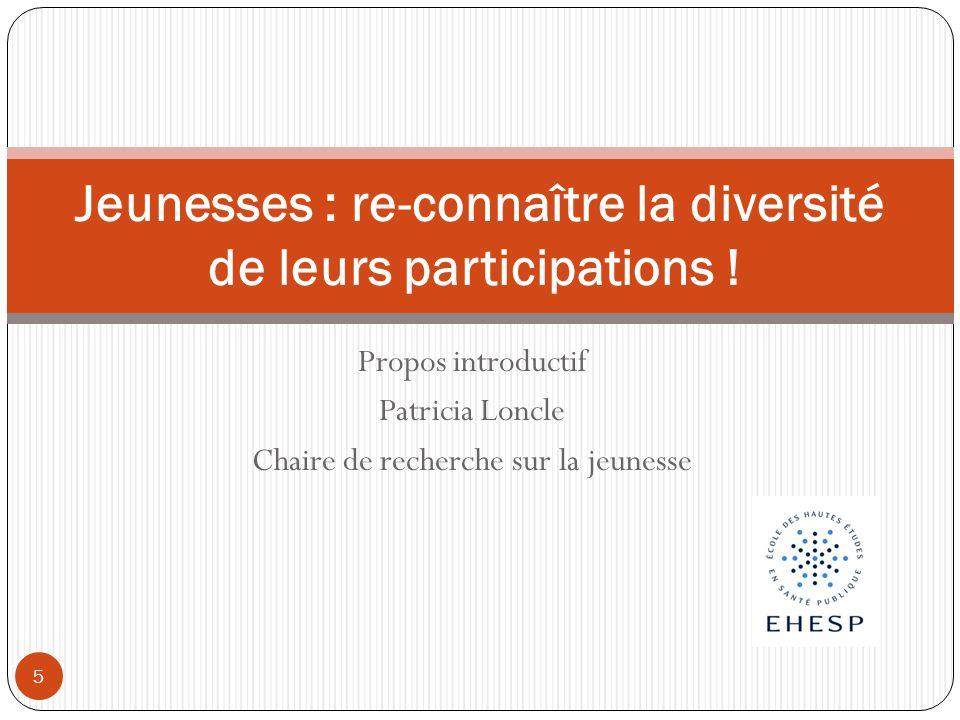Propos introductif Patricia Loncle Chaire de recherche sur la jeunesse Jeunesses : re-connaître la diversité de leurs participations ! 5