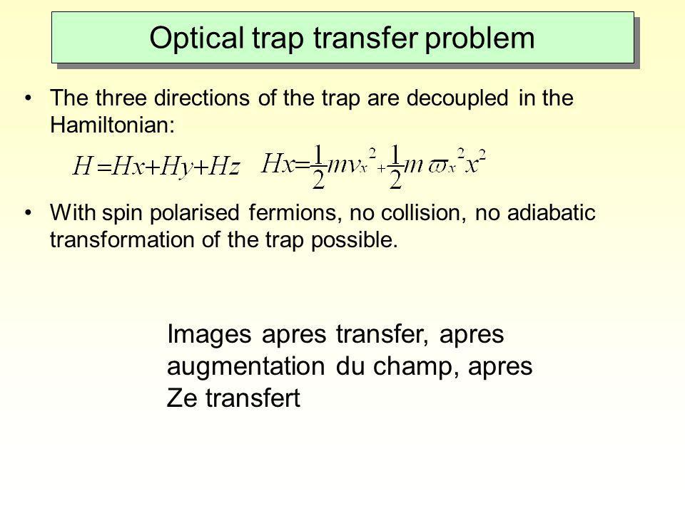 Optical trap transfer problem The three directions of the trap are decoupled in the Hamiltonian: With spin polarised fermions, no collision, no adiaba