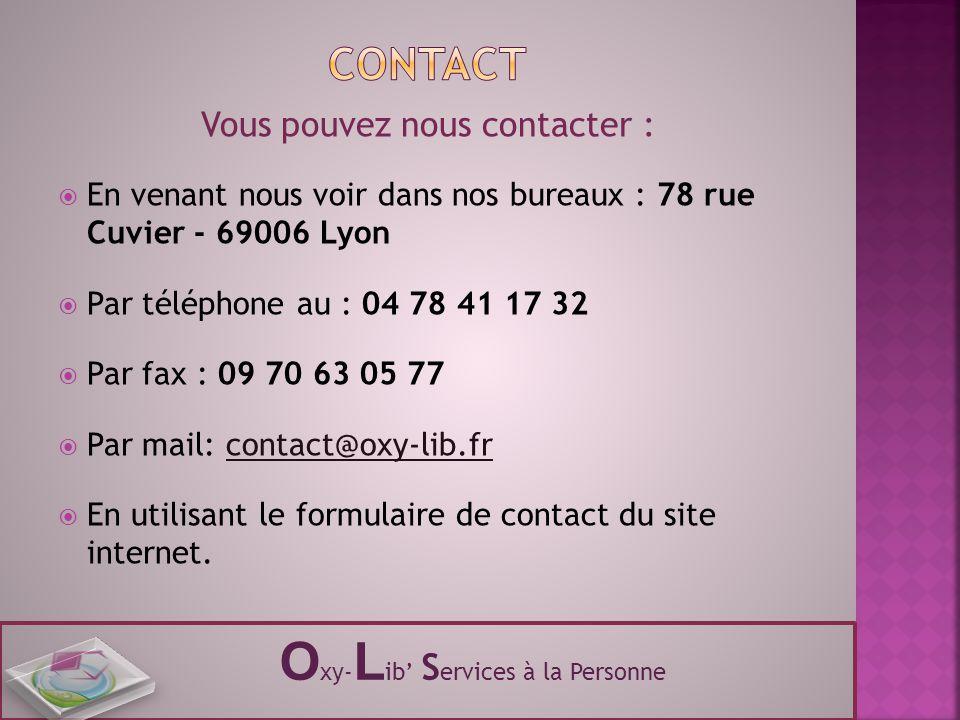 Vous pouvez nous contacter :  En venant nous voir dans nos bureaux : 78 rue Cuvier - 69006 Lyon  Par téléphone au : 04 78 41 17 32  Par fax : 09 70 63 05 77  Par mail: contact@oxy-lib.fr  En utilisant le formulaire de contact du site internet.