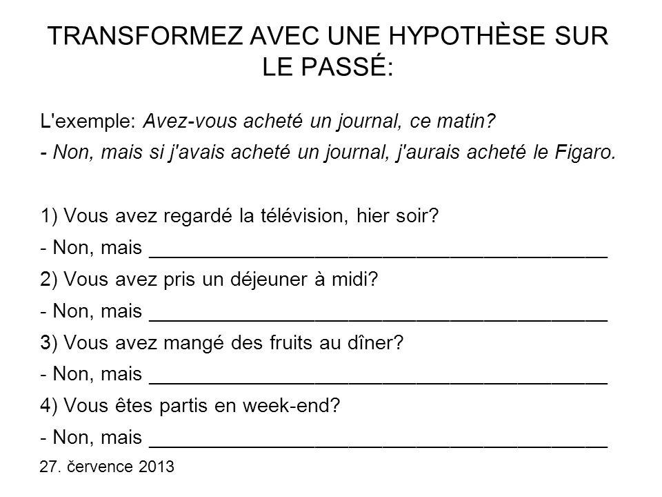 27. července 2013 TRANSFORMEZ AVEC UNE HYPOTHÈSE SUR LE PASSÉ: L'exemple: Avez-vous acheté un journal, ce matin? - Non, mais si j'avais acheté un jour
