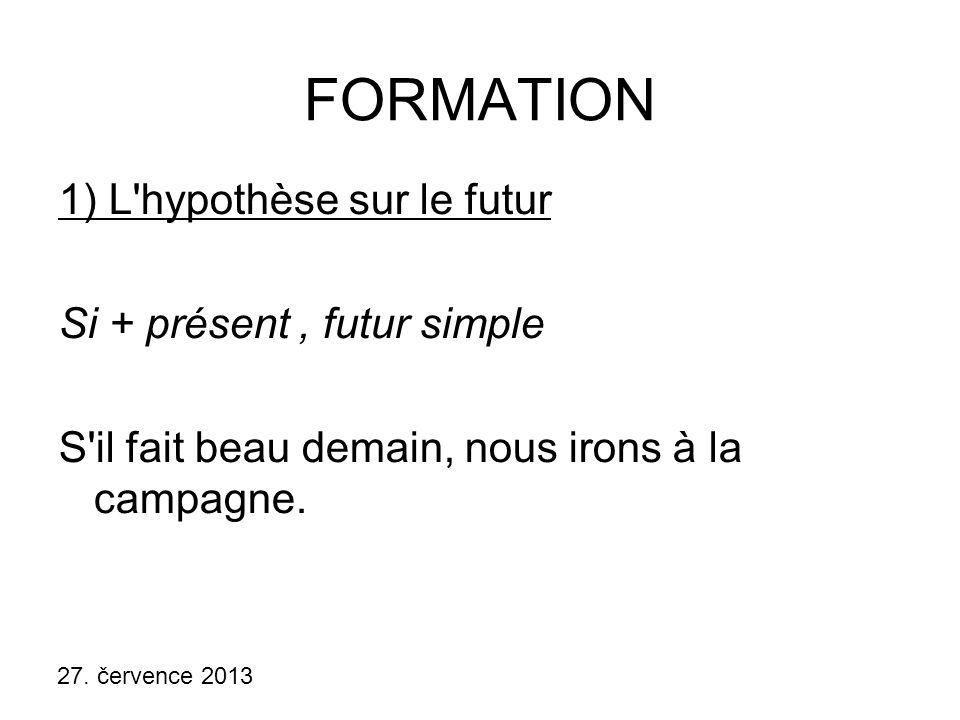 27. července 2013 FORMATION 1) L'hypothèse sur le futur Si + présent, futur simple S'il fait beau demain, nous irons à la campagne.