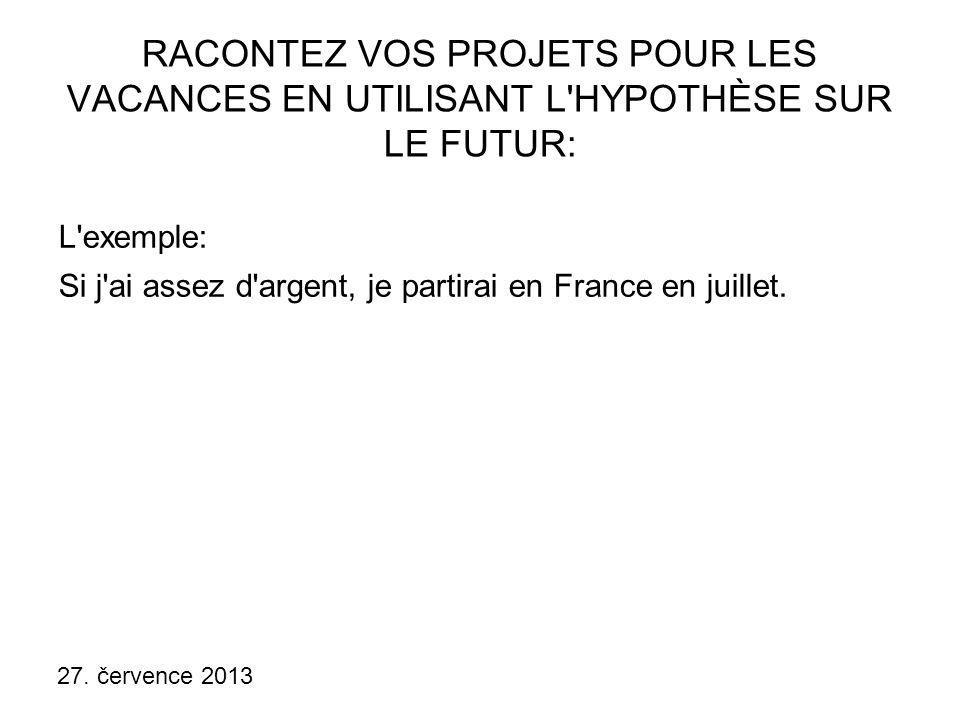 27. července 2013 RACONTEZ VOS PROJETS POUR LES VACANCES EN UTILISANT L'HYPOTHÈSE SUR LE FUTUR: L'exemple: Si j'ai assez d'argent, je partirai en Fran