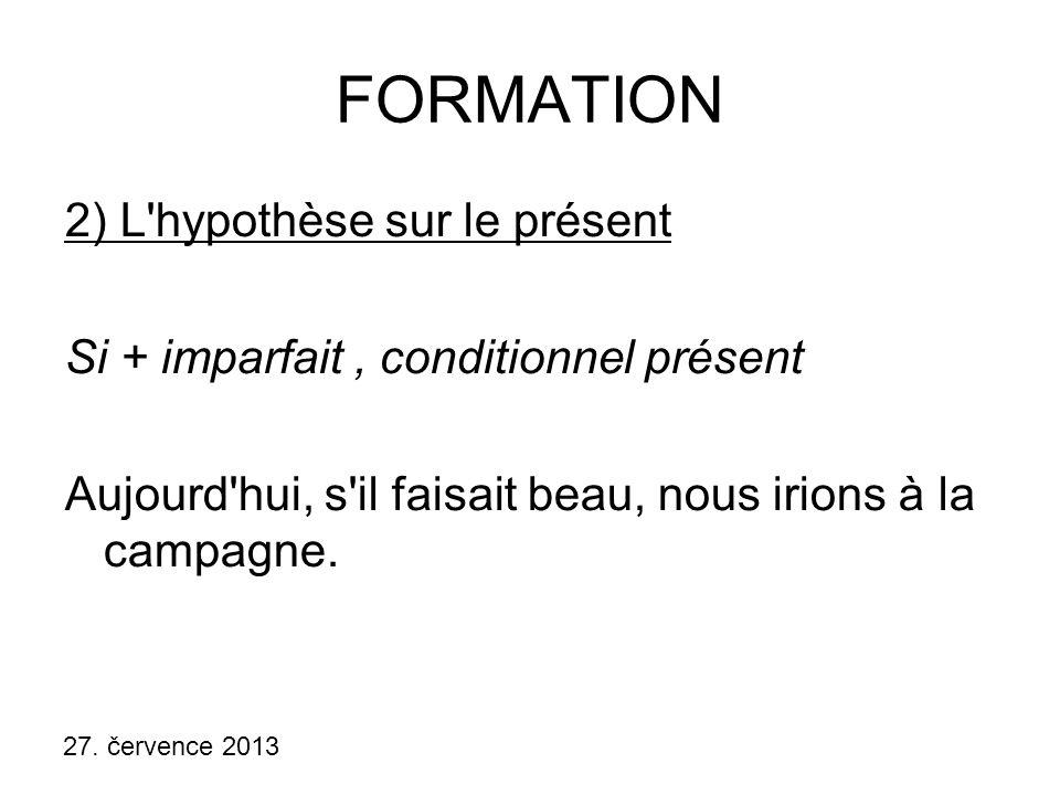 27. července 2013 FORMATION 2) L'hypothèse sur le présent Si + imparfait, conditionnel présent Aujourd'hui, s'il faisait beau, nous irions à la campag