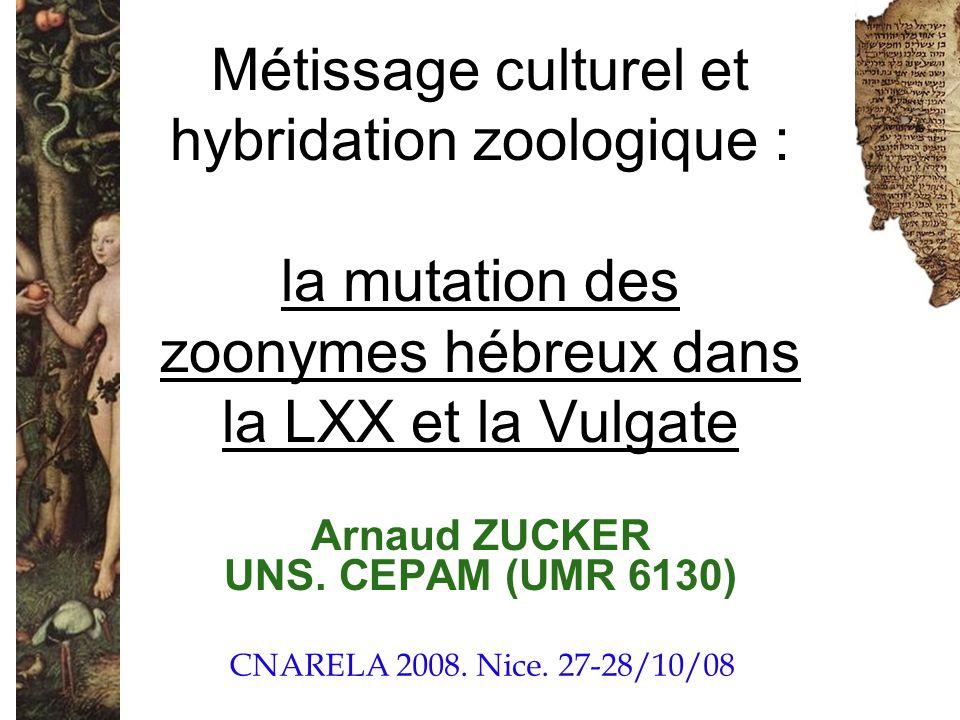 Métissage culturel et hybridation zoologique : la mutation des zoonymes hébreux dans la LXX et la Vulgate Arnaud ZUCKER UNS. CEPAM (UMR 6130) CNARELA
