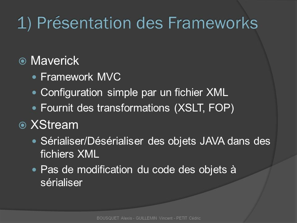  Générer un objet JAVA depuis un fichier XML Instanciation de la classe Xstream ○ XStream xstream = new XStream(new DomDriver()); Indiquer l'emplacement du fichier XML ○ FileInputStream fis = new FileInputStream(new File( D:/Fichiers XML/toto.xml )); On fait appel à Xstream ○ Contact toto= (Contact) xstream.fromXML(fis); L'objet est généré BOUSQUET Alexis - GUILLEMIN Vincent - PETIT Cédric