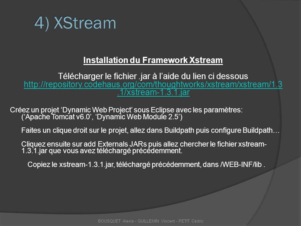 Installation du Framework Xstream Télécharger le fichier.jar à l'aide du lien ci dessous http://repository.codehaus.org/com/thoughtworks/xstream/xstre