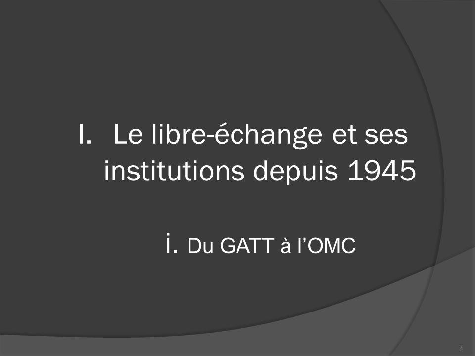 Le GATT (1947)  Premier accord multilatéral régissant le commerce international  Principes fondateurs La profitabilité du commerce international L'égalité entre tous les adhérents (petits et grands!) L'élimination des barrières tarifaires et non tarifaires 5