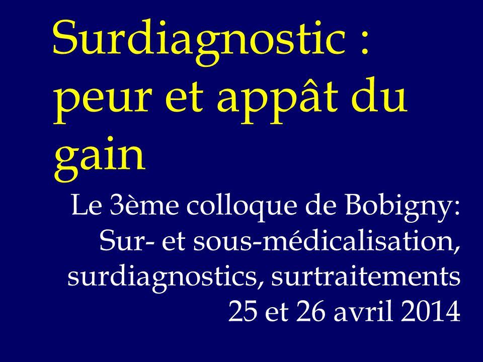 Surdiagnostic : peur et appât du gain Le 3ème colloque de Bobigny: Sur- et sous-médicalisation, surdiagnostics, surtraitements 25 et 26 avril 2014