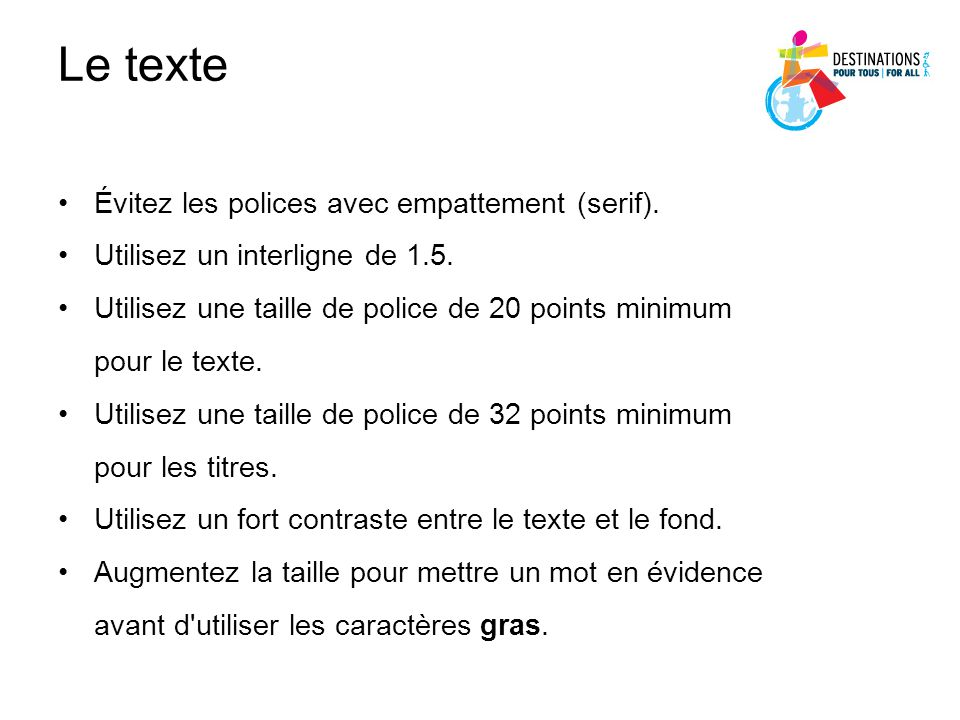 Le texte Évitez les polices avec empattement (serif). Utilisez un interligne de 1.5. Utilisez une taille de police de 20 points minimum pour le texte.