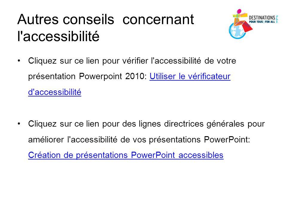 Autres conseils concernant l'accessibilité Cliquez sur ce lien pour vérifier l'accessibilité de votre présentation Powerpoint 2010: Utiliser le vérifi