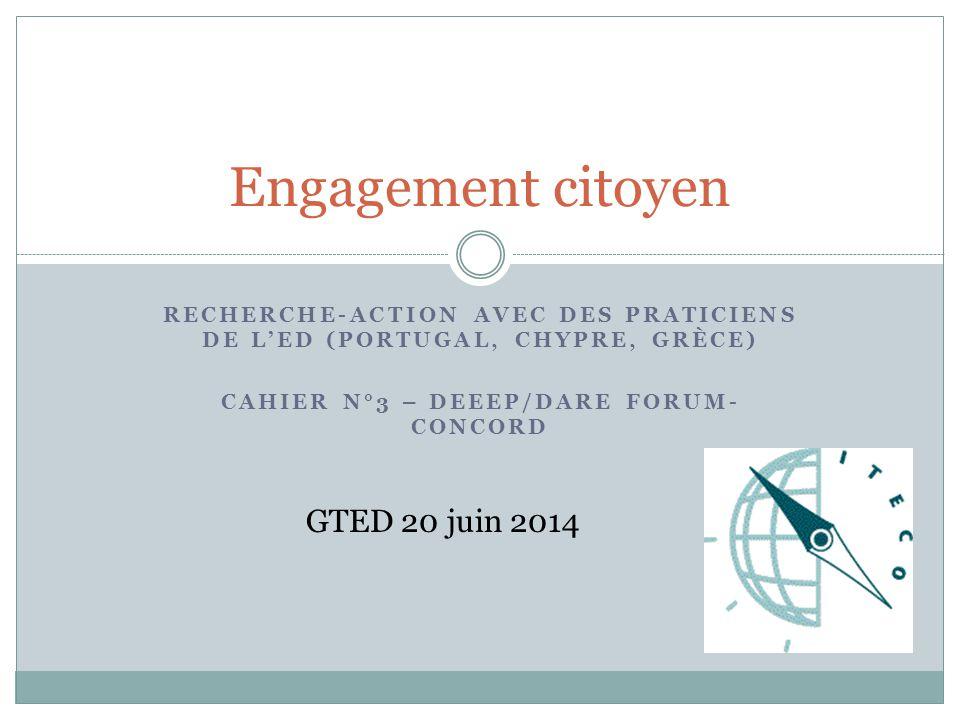 RECHERCHE-ACTION AVEC DES PRATICIENS DE L'ED (PORTUGAL, CHYPRE, GRÈCE) CAHIER N°3 – DEEEP/DARE FORUM- CONCORD Engagement citoyen GTED 20 juin 2014