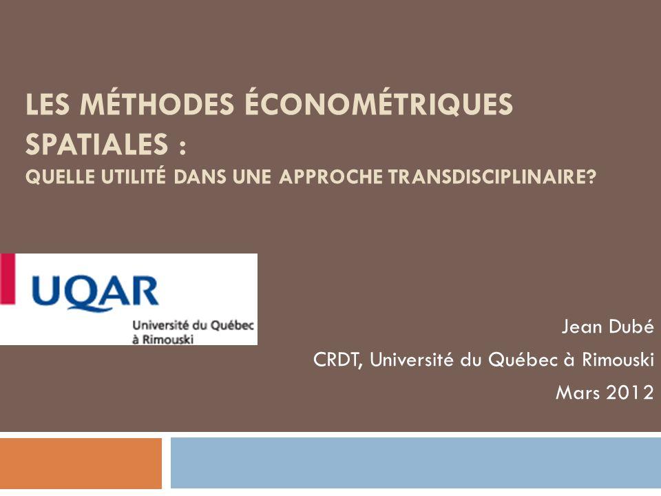 LES MÉTHODES ÉCONOMÉTRIQUES SPATIALES : QUELLE UTILITÉ DANS UNE APPROCHE TRANSDISCIPLINAIRE? Jean Dubé CRDT, Université du Québec à Rimouski Mars 2012