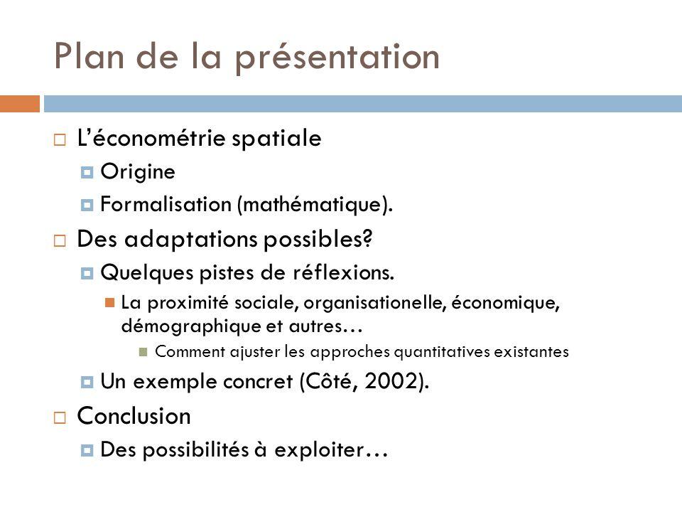 Plan de la présentation  L'économétrie spatiale  Origine  Formalisation (mathématique).  Des adaptations possibles?  Quelques pistes de réflexion