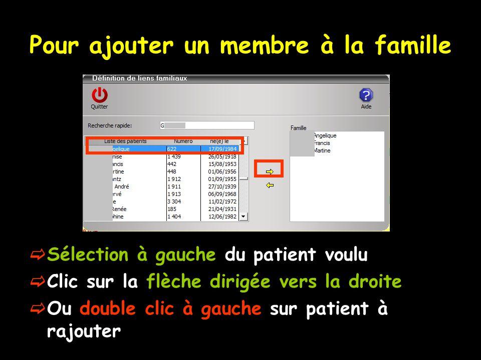 Pour ajouter un membre à la famille  Sélection à gauche du patient voulu  Clic sur la flèche dirigée vers la droite  Ou double clic à gauche sur patient à rajouter