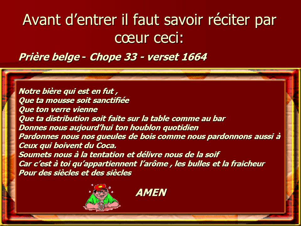 Avant d'entrer il faut savoir réciter par cœur ceci: Prière belge - Chope 33 - verset 1664 Notre bière qui est en fut, Que ta mousse soit sanctifiée Q
