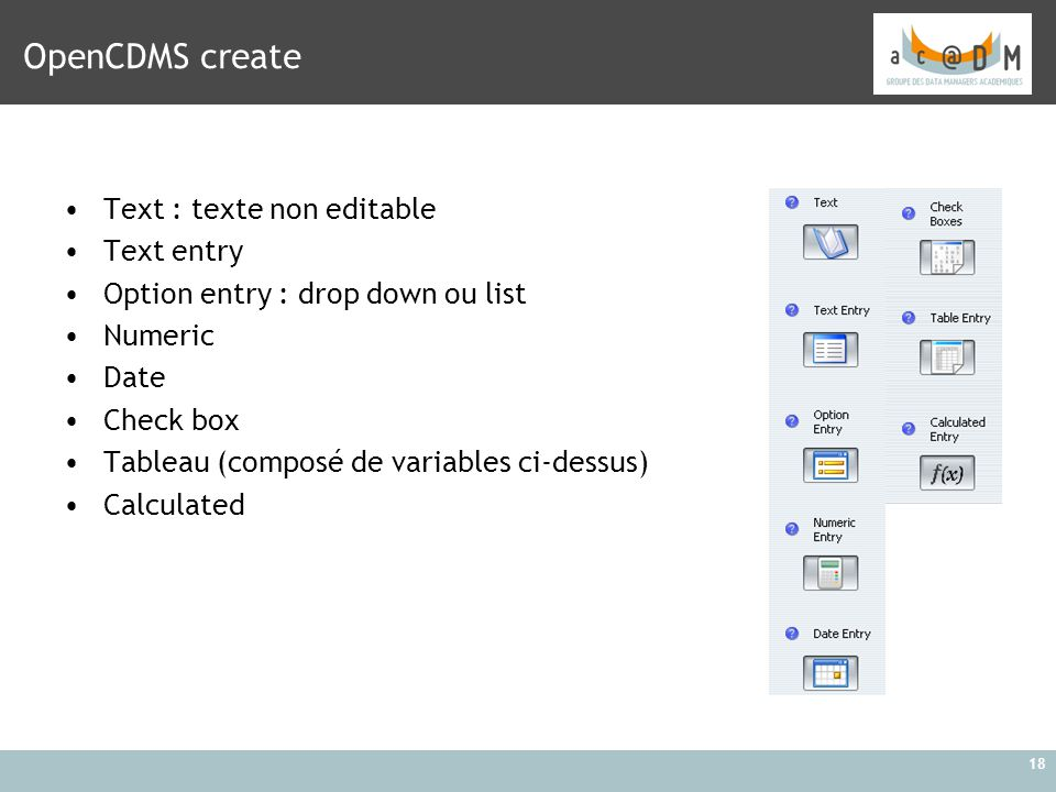 18 OpenCDMS create Text : texte non editable Text entry Option entry : drop down ou list Numeric Date Check box Tableau (composé de variables ci-dessus) Calculated