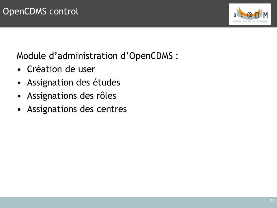 27 OpenCDMS control Module d'administration d'OpenCDMS : Création de user Assignation des études Assignations des rôles Assignations des centres