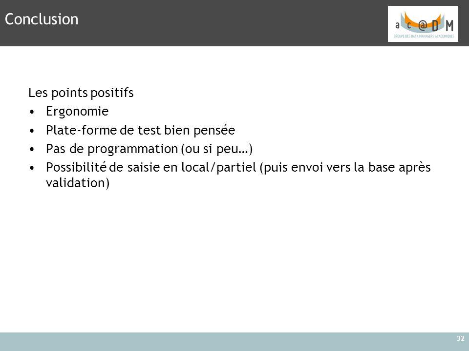 32 Conclusion Les points positifs Ergonomie Plate-forme de test bien pensée Pas de programmation (ou si peu…) Possibilité de saisie en local/partiel (