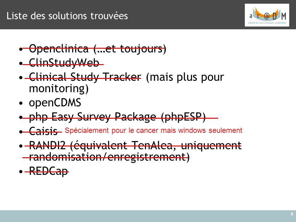 8 Liste des solutions trouvées Openclinica (…et toujours) ClinStudyWeb Clinical Study Tracker (mais plus pour monitoring) openCDMS php Easy Survey Pac