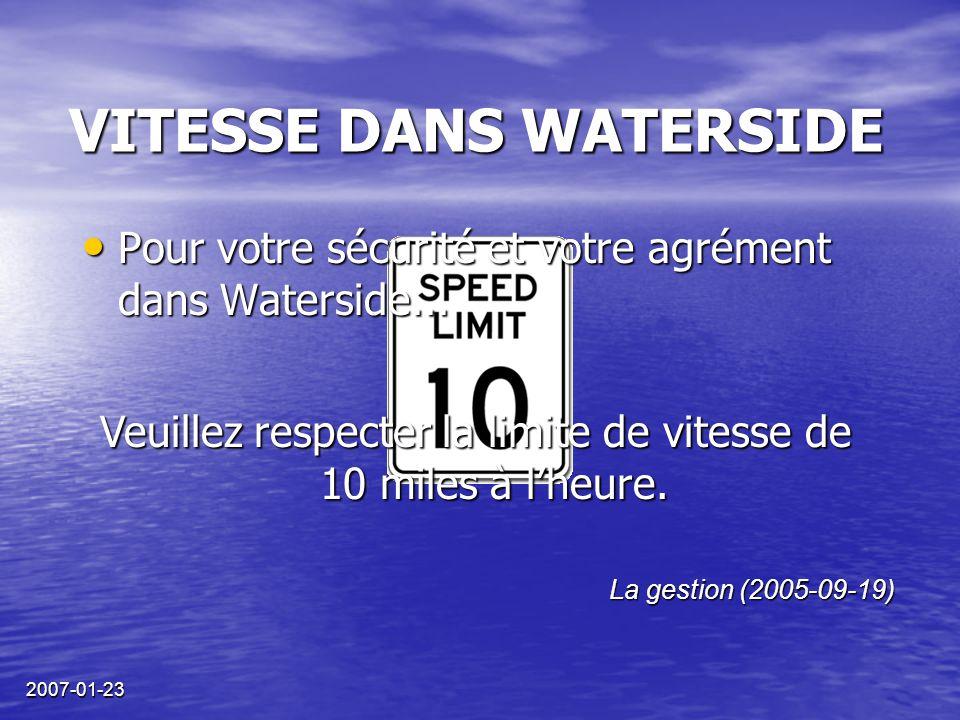 2007-01-23 VITESSE DANS WATERSIDE La gestion (2005-09-19) Veuillez respecter la limite de vitesse de 10 miles à l'heure. Pour votre sécurité et votre
