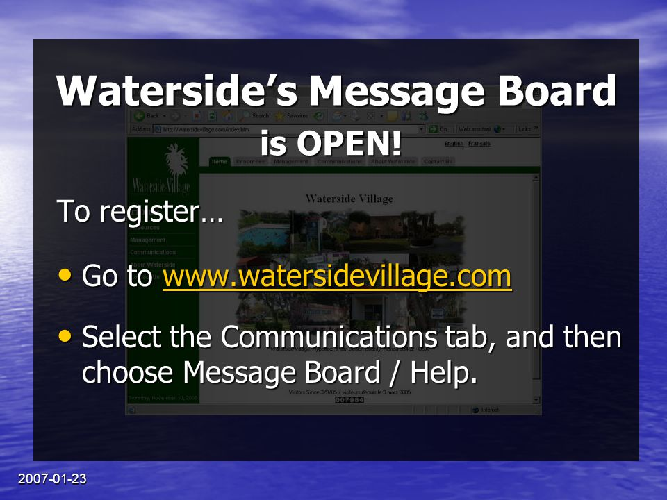 2007-01-23 Waterside's Message Board To register… Go to www.watersidevillage.com Go to www.watersidevillage.comwww.watersidevillage.com Select the Communications tab, and then choose Message Board / Help.
