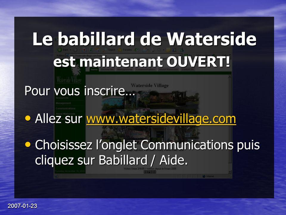 2007-01-23 Le babillard de Waterside Pour vous inscrire… Allez sur www.watersidevillage.com Allez sur www.watersidevillage.comwww.watersidevillage.com Choisissez l'onglet Communications puis cliquez sur Babillard / Aide.