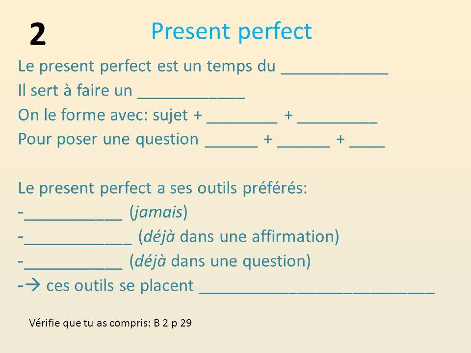Present perfect Le present perfect est un temps du ____________ Il sert à faire un ____________ On le forme avec: sujet + ________ + _________ Pour poser une question ______ + ______ + ____ Le present perfect a ses outils préférés: - ___________ (jamais) - ____________ (déjà dans une affirmation) - ___________ (déjà dans une question) -  ces outils se placent __________________________ 2 Vérifie que tu as compris: B 2 p 29