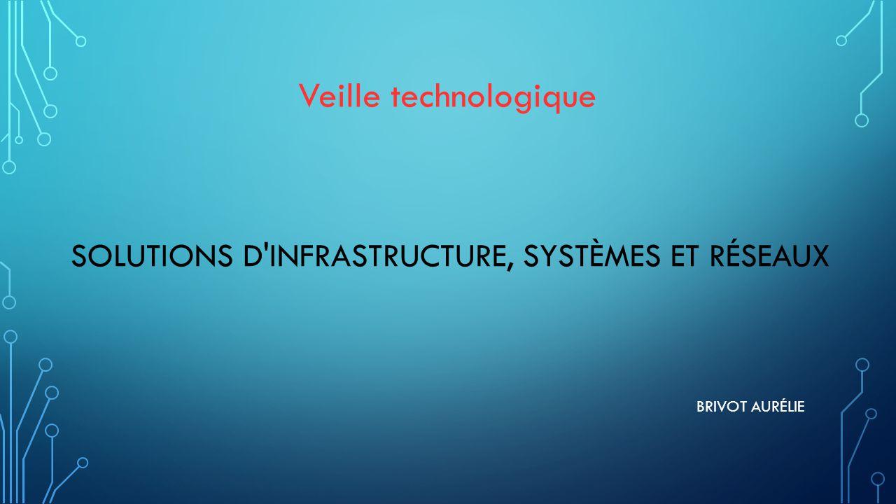 SOLUTIONS D INFRASTRUCTURE, SYSTÈMES ET RÉSEAUX BRIVOT AURÉLIE Veille technologique