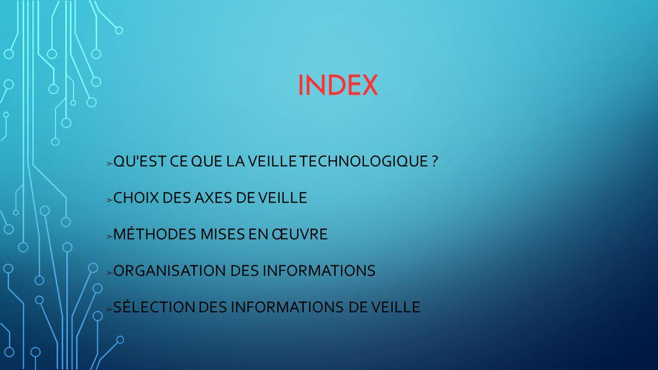 INDEX ➢ QU'EST CE QUE LA VEILLE TECHNOLOGIQUE ? ➢ CHOIX DES AXES DE VEILLE ➢ MÉTHODES MISES EN ŒUVRE ➢ ORGANISATION DES INFORMATIONS ➢ SÉLECTION DES I
