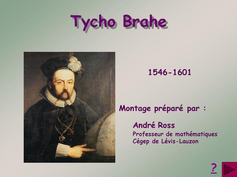 Tycho Brahe Montage préparé par : André Ross Professeur de mathématiques Cégep de Lévis-Lauzon ? 1546-1601